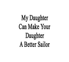 My Daughter Can Make Your Daughter A Better Sailor  by supernova23