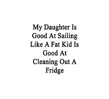 My Daughter Is Good At Sailing Like A Fat Kid Is Good At Cleaning Out A Fridge  by supernova23