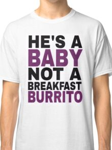 """He's a Baby, Not a Breakfast Burrito!"" Classic T-Shirt"