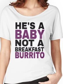 """""""He's a Baby, Not a Breakfast Burrito!"""" Women's Relaxed Fit T-Shirt"""