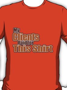 My clients paid for this shirt. T-Shirt
