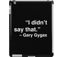 """I didn't say that."" - Gary Gygax (White Text) iPad Case/Skin"