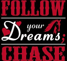 Don't Follow Your Dreams; Chase Them by birthdaytees