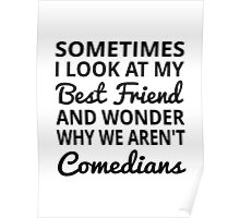 Sometimes I Look At My Best Friend And Wonder Why We Aren't Comedians Poster