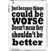 just because things could be worse doesn't mean they shouldn't be better iPad Case/Skin