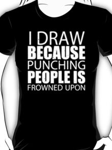 I Draw Because Punching People Is Frowned Upon - T-shirts & Hoodies T-Shirt