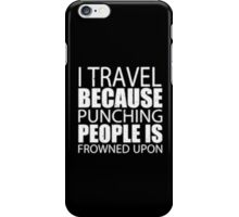 I Travel Because Punching People Is Frowned Upon - T-shirts & Hoodies iPhone Case/Skin