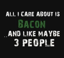 All I Care About is My Bacon And Like May Be 3 Peoples - T -Shirt T-Shirt