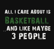 All I care About is Basket ball...And Like May be 3 People - T Shirts & Hoodies T-Shirt