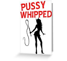 Pussywhipped T Shirts, Stickers and Other Gifts Greeting Card