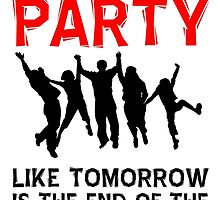 Party, Like Tomorrow Is The End Of The World T Shirts, Stickers and Other Gifts by zandosfactry
