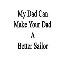 My Dad Can Make Your Dad A Better Sailor  Photographic Print