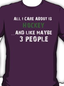 All I care About is Hockey...And Like May be 3 People - T Shirts & Hoodies T-Shirt
