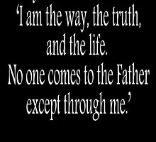 Jesus, 'I am the way, the truth, and the life. No one comes to the Father except through me.' John 14:6. White on Black by TOM HILL - Designer