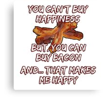 You can't buy Happiness - But, you can buy bacon - And... that makes me happy! Canvas Print