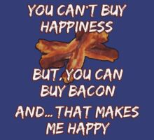You can't buy Happiness - But, you can buy bacon - And... that makes me happy! by Buckwhite