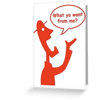 What ya want from me? Greeting Card