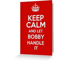 Keep calm and let Bobby handle it! Greeting Card