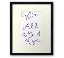 We're all mad here.  Framed Print