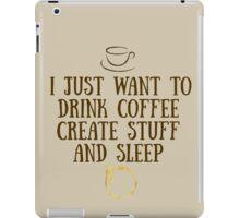 I just want to drink coffee, create stuff, and sleep. iPad Case/Skin