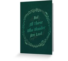 Not All Those Who Wander Are Lost Greeting Card