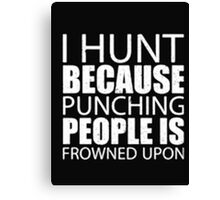 I Hunt Because Punching People Is Frowned Upon - T-shirts & Hoodies Canvas Print