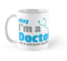 Okay I'm a DOCTOR, not a miracle worker Mug