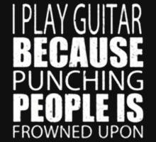 I Play Guitar Because Punching People Is Frowned Upon - T-shirts & Hoodies  by elegantarts