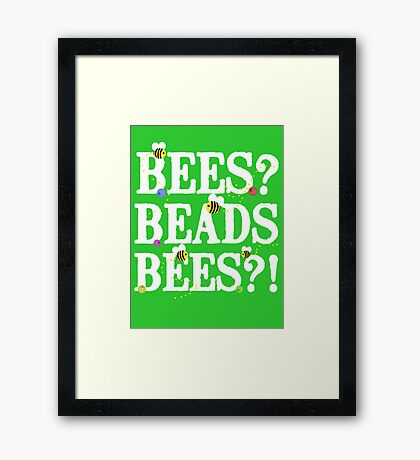 BEES? Beads. BEES?! Framed Print