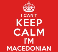 I Can't Keep Calm I'm Macedonian by deepdesigns