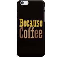 Because Coffee iPhone Case/Skin