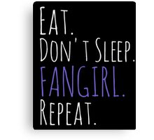 EAT, DON'T SLEEP, FANGIRL, REPEAT (white) Canvas Print