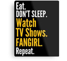 EAT, DON'T SLEEP, WATCH TV SHOWS, FANGIRL, REPEAT Metal Print