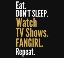 EAT, DON'T SLEEP, WATCH TV SHOWS, FANGIRL, REPEAT by FandomizedRose