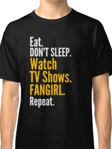 EAT, DON'T SLEEP, WATCH TV SHOWS, FANGIRL, REPEAT Classic T-Shirt