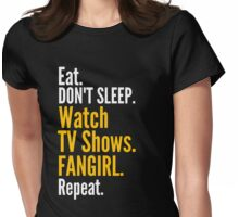 EAT, DON'T SLEEP, WATCH TV SHOWS, FANGIRL, REPEAT Womens Fitted T-Shirt