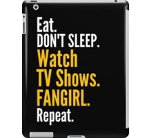 EAT, DON'T SLEEP, WATCH TV SHOWS, FANGIRL, REPEAT iPad Case/Skin