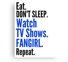 EAT, DON'T SLEEP, WATCH TV SHOWS, FANGIRL, REPEAT (black) Canvas Print