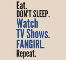 EAT, DON'T SLEEP, WATCH TV SHOWS, FANGIRL, REPEAT (black) by FandomizedRose