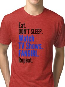EAT, DON'T SLEEP, WATCH TV SHOWS, FANGIRL, REPEAT (black) Tri-blend T-Shirt
