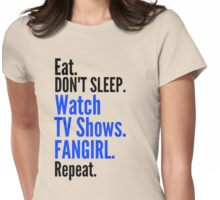 EAT, DON'T SLEEP, WATCH TV SHOWS, FANGIRL, REPEAT (black) Womens Fitted T-Shirt