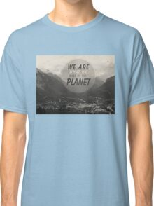We Are What We Make Of This Planet Classic T-Shirt