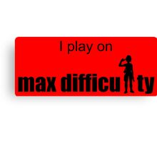 I play on max difficulty. Canvas Print