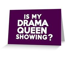 Is my drama queen showing? Greeting Card