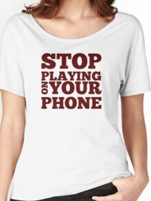 Stop Playing on Your Phone Women's Relaxed Fit T-Shirt