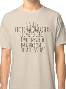 unless fictional characters come to life, I will never be in a successful relationship Classic T-Shirt