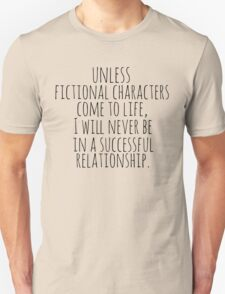 unless fictional characters come to life, I will never be in a successful relationship Unisex T-Shirt