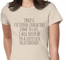 unless fictional characters come to life, I will never be in a successful relationship Womens Fitted T-Shirt