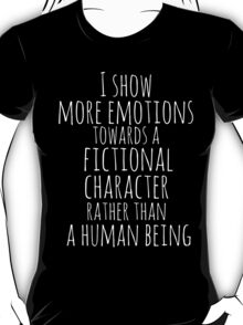 show more emotions towards a fictional character rather than a human being (white) T-Shirt