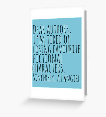 Dear authors,  i'm tired of losing favourite fictional characters.  Sincerely, a fangirl Greeting Card